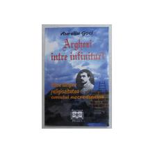 ARGHEZI INTRE INFINITURI - ESEU DESPRE RELIGIOZITATEA OMULUI NECREDINCIOS de AURELIU GOCI , 1998