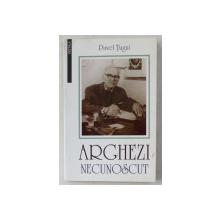 ARGHEZI NECUNOSCUT - ZBUCIUMUL VIETII SI ZIDIREA OPEREI de PAVEL TUGUI , 1998 DEDICATIE*