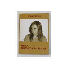 ARGILA , SANATATE SI FRUMUSETE de IOAN TIMBUS , 2006