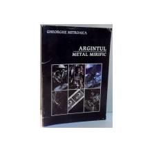 ARGINTUL, METAL MIRIFIC de GHEORGHE MITROAICA , 2000, DEDICATIE , CONTINE HALOURI DE APA