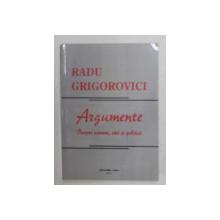 ARGUMENTE - DESPRE OAMENI , IDEI SI POLITICI de RADU GRIGOROVICI , 2011
