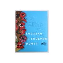 ART SAFARI 2017 : LUCHIAN SI INDEPENDENTII de VALENTIN CIUCA ..ADINA RENTEA  , CATALOG DE EXPOZITIE ,  2017