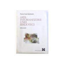 ARTA INFORMATIZARII UNEI BIBLIOTECI  - GHID PRACTIC de PIERRE - YVES DUCHEIM , 1998