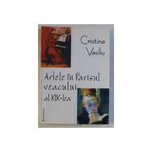 ARTELE IN PARISUL VEACULUI AL XIX - LEA de CRISTINA VASILIU , 2002