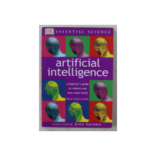 ARTIFICIAL INTELLIGENCE  -  A BEGINNER ' S GUIDE TO ROBOTICS AND MAN - MADE MINDS by JACK CHALLONER , 2002