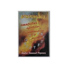 ASTROPSIHOLOGIA EMOTIILOR , AFECTELOR , SENTIMENTELOR SI PASIUNILOR de ANDREI EMANUEL POPESCU , 2007