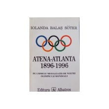 ATENA - ATLANTA 1896 - 1996 - PE URMELE MEDALIATILOR NOSTRI OLIMPICI SI MONDIALI de IOLANDA BALAS SOTER , 1997