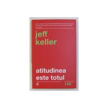ATITUDINEA ESTE TOTUL ! de JEFF KELLER , 2018