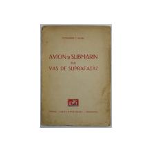 AVION SI SUBMARIN SAU VAS DE SUPRAFATA ? de COMANDOR C. NEGRU , 1938
