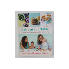 BABY AT THE TABLE - A 3 - STEP GUIDE TO WEANING THE ITALIAN WAY by MICHAELA and EMANUELA CHIAPPA , 2016