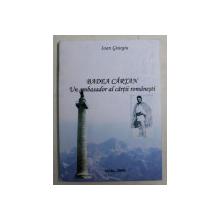 BADEA CARTAN , UN AMBASADOR AL CARTII ROMNAESTI de IOAN GIURGIU , 2008 *DEDICATIE