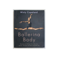 BALLERINA BODY , DANCING AND EATING YOUR WAY TO A LEANER , STRONGER AND MORE GRACEFUL YOU by MISTY COPELAND , 2017