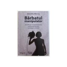 BARBATUL MANIPULATOR  - IDENTIFICATI - I COMPORTAMENTUL , CONTRACARATI ABUZUL , RECASTIGATI CONTROLUL ! de DOROTHY MCCOY , 2010
