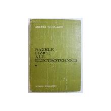 BAZELE FIZICE ALE ELECTROTEHNICII de ANDREI NICOLAIDE , 1983