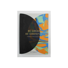 BE GREAT , BE GREATEFUL - A GRATITUDE JOURNAL FOR POSITIVE LIVING , 2017
