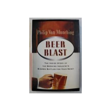 BEER BLAST - THE INSIDE STORY OF THE BREWING INDUSTRY ' S BIZZARE BATTLES FOR YOUR MONEY by PHILIP VAN MUNCHING , 1997
