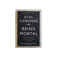 BEING MORTAL - ILLNESS , MEDICINE , AND WHAT MATTERS IN THE END by ATUL GAWANDE , 2015