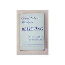 BELIEVING  - A NEW LOOK AT THE NICENE CREED by CANON HERBERT WADDAMS , 1958 , DEDICATIE *