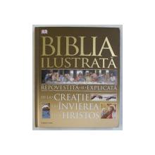 BIBLIA ILUSTRATA , REPOVESTITA SI EXPLICATA DE LA CREATIE LA INVIEREA LUI HRISTOS , 2015 *COPERTI UZATE