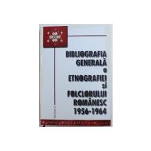 BIBLIOGRAFIA GENERALA A ETNOGRAFIEI SI FOLCLORULUI ROMANESC . 1956 - 1964 , editie ingrijita de I. OPRISAN , 2004