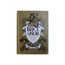 BIKE SNOB - SYSTEMATICALLY & MERCILESSLY  REALIGNING THE WORLD OF CYCLING , illustrations by CHRISTOPHER KOELLE , 2010