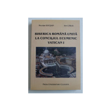 BISERICA ROMANA UNITA LA CONCILIUL ECUMENIC VATICAN I - 1869- 1870 de NICOLAE BOCSAN si ION CARJA , 2001 , DEDICATIE*