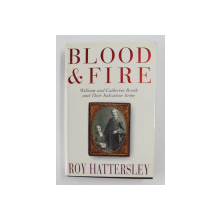 BLOOD AND FIRE: WILLIAM AND CATHERINE BOOTH AND THEIR SALVATION ARMY , by ROY HATTERSLEY , 1999