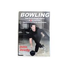 BOWLING - CUM SA VA INSUSITI TEHNICA EXECUTIILOR PENTRU A REALIZA UN SCOR MAXIM de JOHN JOWDY , 2006