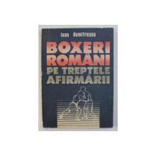 BOXERI ROMANI PE TREPTELE AFIRMARII de IOAN DUMITRESCU , 1991
