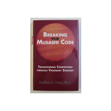 BREAKING THE MUSASHI CODE - TRANSCENDING COMPETITION THROUGH VISIONARY STRATEGY by MATTHEW C. HEIM , PH. D. , 2007