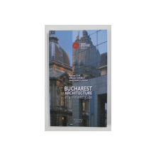 BUCHAREST ARCHITECTURE - AN ANNOTATED GUIDE by MARIANA CELAC ...MARIUS MARCU - LAPADAT , 2016