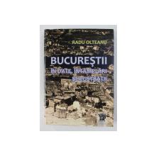 BUCURESTII IN DATE , INTAMPLARI SI ILUSTRATII de RADU OLTEANU , 2010