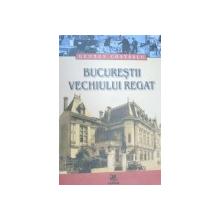 BUCURESTII VECHIULUI REGAT-GEORGE COSTESCU  2005