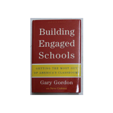 BUILDING ENGAGED SCHOOLS - GETTING THE MOST OUT OF AMERICA' S CLASSROOMS by GARY GORDON , 2006