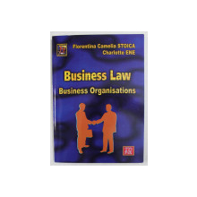 BUSINESS LAW - BUSINESS ORGANISATIONS by FLORENTINA CAMELIA STOICA si CHARLOTTE ENE , 2016 , DEDICATIE *