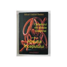 CABALISTUL DIN STRADA DOAMNEI , VOLUMUL I  - ATRACTIA INCEPUTULUI de MIHAIL GABRIEL BADEA , 2011