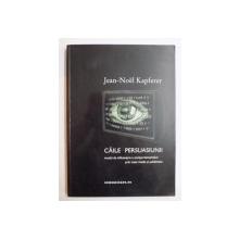 CAILE PERSUASIUNII . MODUL DE INFLUENTARE A COMPORTAMENTELOR PRIN MASS MEDIA SI PUBLICITATE de JEAN NOEL KAPFERER , 2002