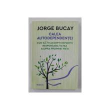 CALEA AUTODEPENDENTEI - CUM SA ITI ACCEPTI DEFINITIV RESPONSABILITATEA ASUPRE PROPRIEI VIETI de JORGE BUCAY , 2018