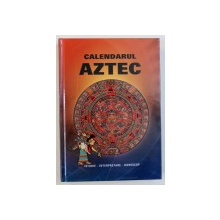 CALENDARUL AZTEC - ISTORIE , INTERPRETARE , HOROSCOP , editor IVO IVANOVICI , 2018