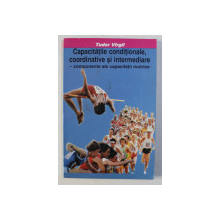 CAPACITATILE CONDITIONALE , COORDINATIVE SI INTERMEDIARE - COMPONENTE ALE CAPACITATII MOTRICE de TUDOR VIRGIL , 1999