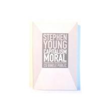 CAPITALISM MORAL , O RECONCILIERE A INTERESULUI PRIVAT CU BINELE PUBLIC de STEPHEN YOUNG , 2009