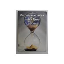 CARTEA CE AR PUTEA SALVA TERRA de ROBERT IONESCU , 2012