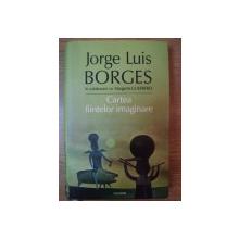 CARTEA FIINTELOR IMAGINARE de JORGE LUIS BORGES , 2006