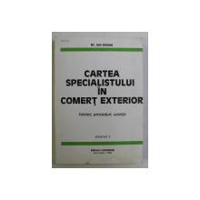 CARTEA SPECIALISTULUI IN COMERT EXTERIOR - TEHNICI , PROCEDURI , UZANTE VOL. I de ION STOIAN , 1994