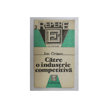 CATRE O INDUSTRIE COMPETITIVA - DIAGNOZE , STRATEGII , PROGNOZE  de ION CRISAN , 1991