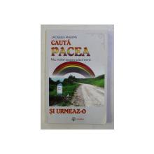CAUTA PACEA SI URMEAZ - O , MIC TRATAT ASUPRA PACII INIMII de JACQUES PHILIPPE , 2004