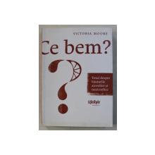 CE BEM ? TOTUL DESPRE BAUTURILE ALCOOLICE SI NEALCOOLICE de VICTORIA MOORE , 2011