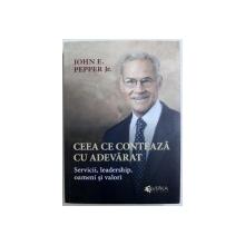 CEEA CE CONTEAZA CU ADEVARAT  - SERVICII , LEADERSHIP , OAMENI SI VALORI de JOHN E . PEPPER JR. , 2015 , SEMNATURA*