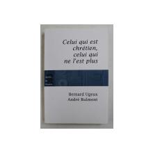 CELUI QUI EST CHRETIEN , CELUI QUI NE L 'EST PLUS par BERNARD UGUEX et ANDRE RULMONT , 2009