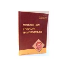CERTITUDINI , LIMITE SI PERSPECTIVE IN GASTROENTEROLOGIE de CONSTANTIN CHIRA SI TEODOR BADESCU , 2009